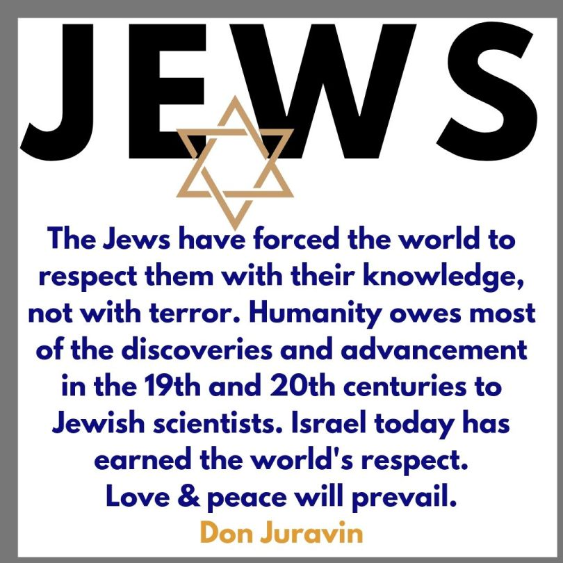 The Jews have forced the world to respect them with their knowledge, not with terror. Humanity owes most of the discoveries and advancement in the 19th and 20th centuries to Jewish scientists. Israel today has earned the world's respect. Love & peace will prevail.